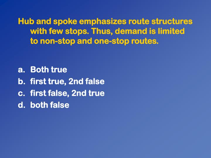 Hub and spoke emphasizes route structures with few stops. Thus, demand is limited to non-stop and one-stop routes.