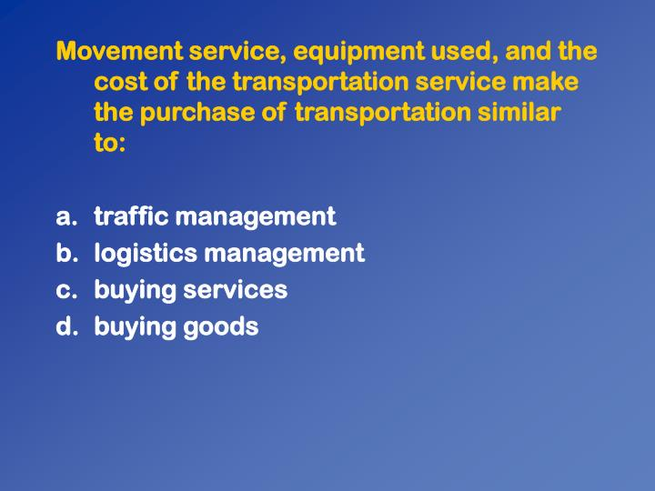 Movement service, equipment used, and the cost of the transportation service make the purchase of transportation similar to: