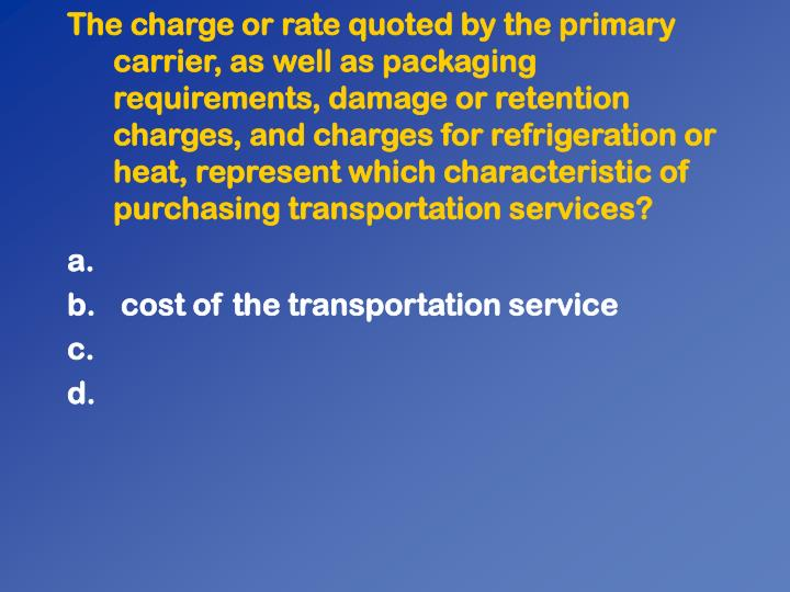 The charge or rate quoted by the primary carrier, as well as packaging requirements, damage or retention charges, and charges for refrigeration or heat, represent which characteristic of purchasing transportation services?