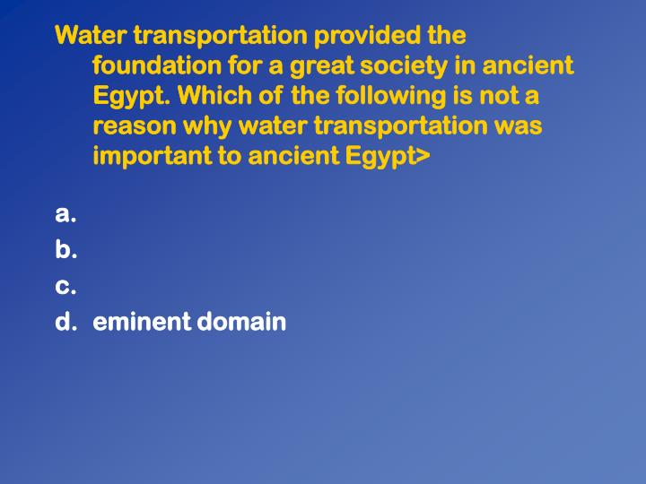 Water transportation provided the foundation for a great society in ancient Egypt. Which of the following is not a reason why water transportation was important to ancient Egypt>
