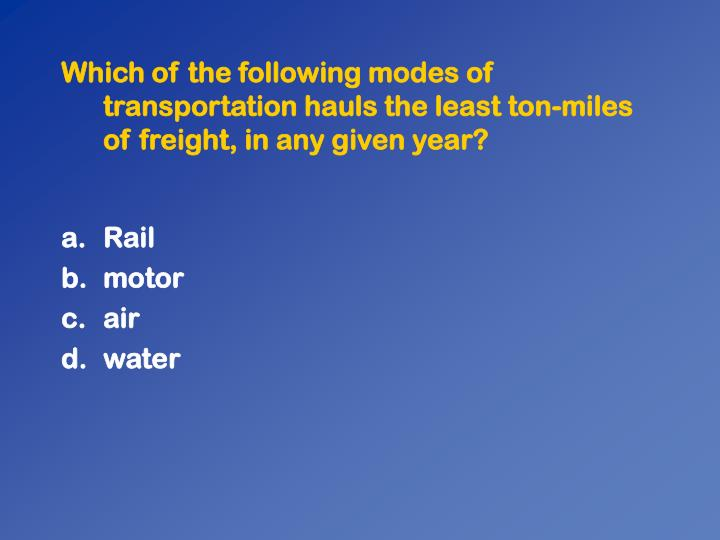 Which of the following modes of transportation hauls the least ton-miles of freight, in any given year?