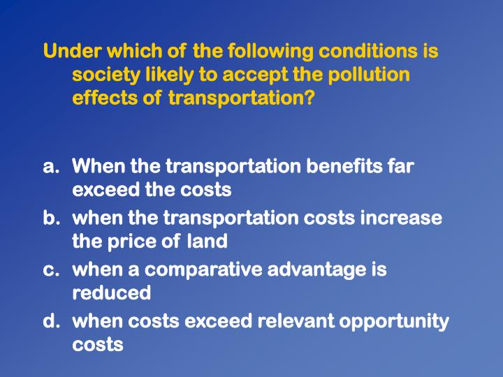 Under which of the following conditions is society likely to accept the pollution effects of transportation?