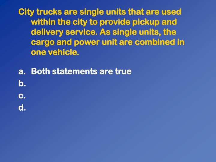 City trucks are single units that are used within the city to provide pickup and delivery service. As single units, the cargo and power unit are combined in one vehicle.