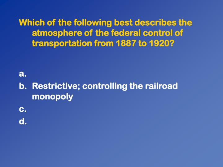 Which of the following best describes the atmosphere of the federal control of transportation from 1887 to 1920?