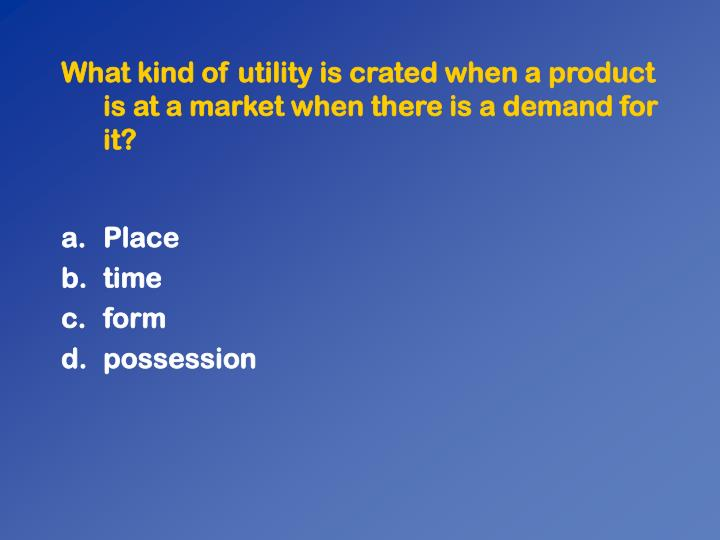 What kind of utility is crated when a product is at a market when there is a demand for it?
