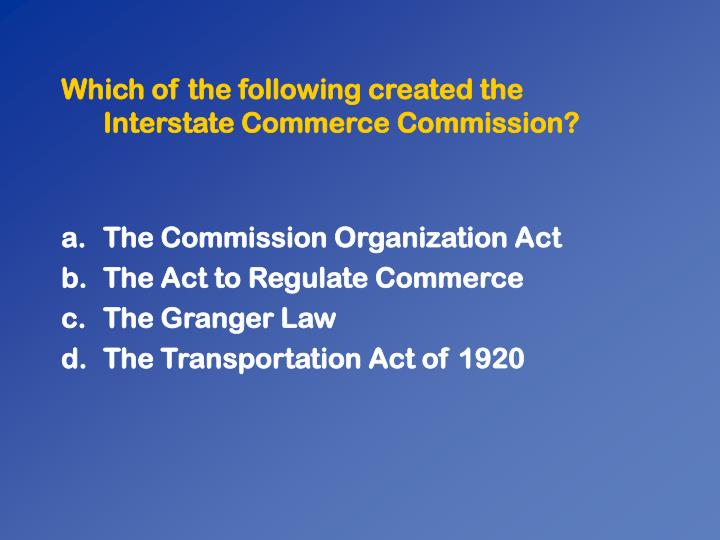 Which of the following created the Interstate Commerce Commission?