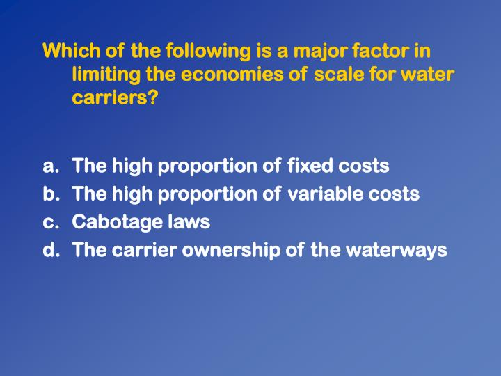 Which of the following is a major factor in limiting the economies of scale for water carriers?