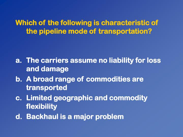 Which of the following is characteristic of the pipeline mode of transportation?