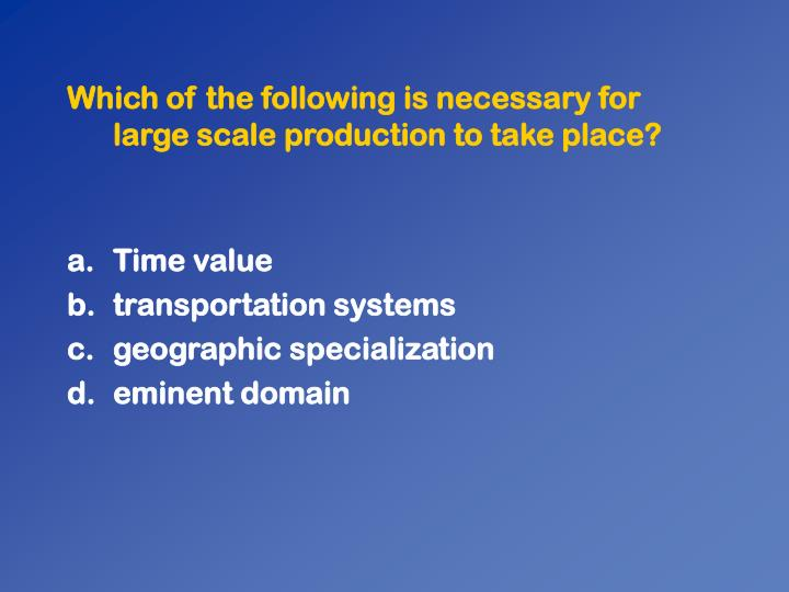 Which of the following is necessary for large scale production to take place?