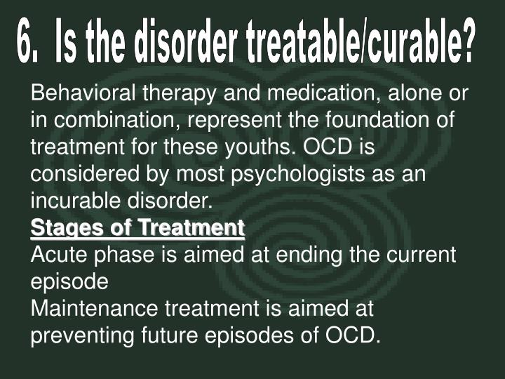 6.  Is the disorder treatable/curable?