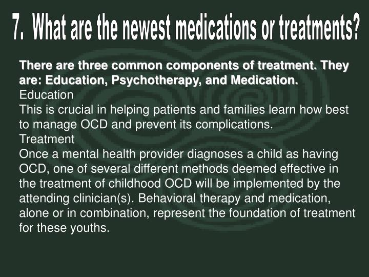 7.  What are the newest medications or treatments?