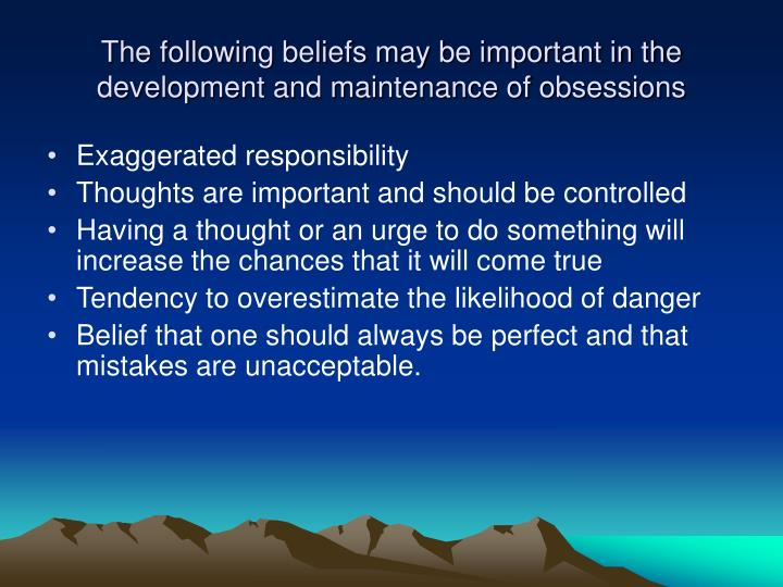The following beliefs may be important in the development and maintenance of obsessions