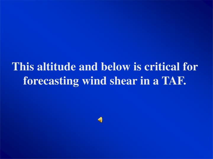 This altitude and below is critical for forecasting wind shear in a TAF.