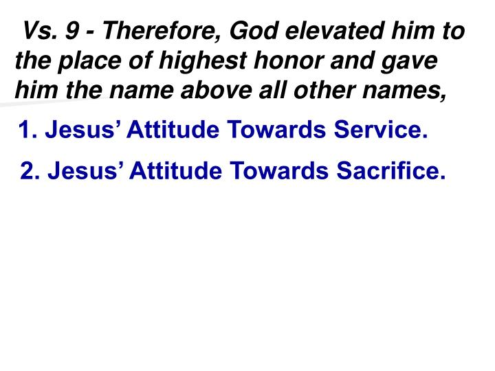 Vs. 9 - Therefore, God elevated him to the place of highest honor and gave him the name above all other names,