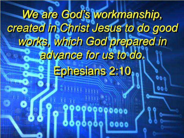 We are God's workmanship, created in Christ Jesus to do good works, which God prepared in advance ...