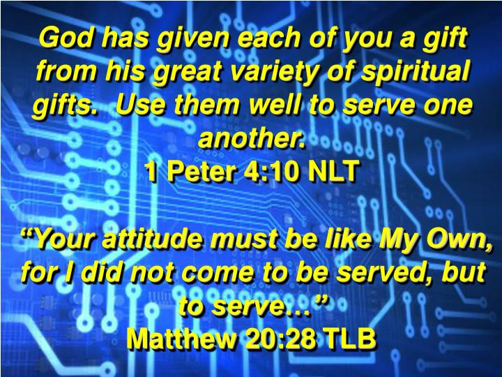 God has given each of you a gift from his great variety of spiritual gifts.  Use them well to serve one another.