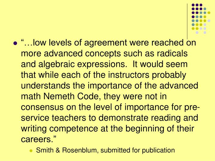 """""""…low levels of agreement were reached on more advanced concepts such as radicals and algebraic expressions.  It would seem that while each of the instructors probably understands the importance of the advanced math Nemeth Code, they were not in consensus on the level of importance for pre-service teachers to demonstrate reading and writing competence at the beginning of their careers."""""""