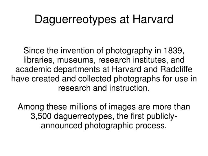 Since the invention of photography in 1839, libraries, museums, research institutes, and academic departments at Harvard and Radcliffe have created and collected photographs for use in research and instruction.