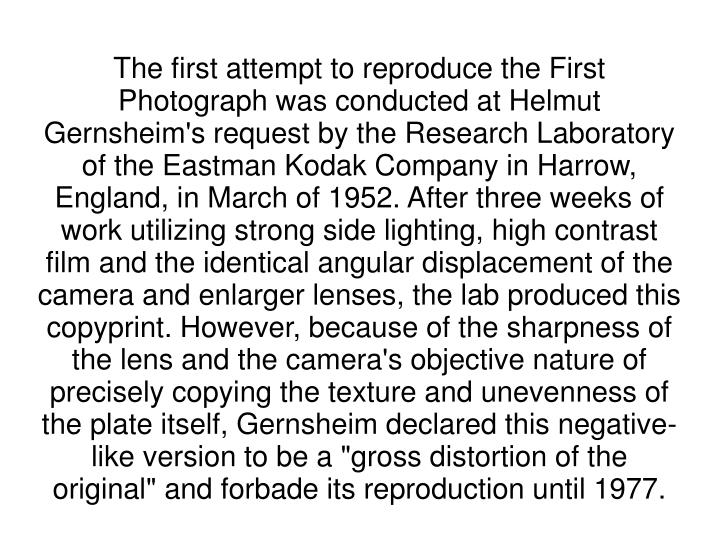"The first attempt to reproduce the First Photograph was conducted at Helmut Gernsheim's request by the Research Laboratory of the Eastman Kodak Company in Harrow, England, in March of 1952. After three weeks of work utilizing strong side lighting, high contrast film and the identical angular displacement of the camera and enlarger lenses, the lab produced this copyprint. However, because of the sharpness of the lens and the camera's objective nature of precisely copying the texture and unevenness of the plate itself, Gernsheim declared this negative-like version to be a ""gross distortion of the original"" and forbade its reproduction until 1977."