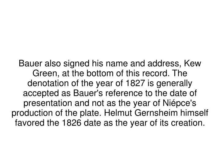 Bauer also signed his name and address, Kew Green, at the bottom of this record. The denotation of the year of 1827 is generally accepted as Bauer's reference to the date of presentation and not as the year of Niépce's production of the plate. Helmut Gernsheim himself favored the 1826 date as the year of its creation.