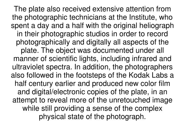 The plate also received extensive attention from the photographic technicians at the Institute, who spent a day and a half with the original heliograph in their photographic studios in order to record photographically and digitally all aspects of the plate. The object was documented under all manner of scientific lights, including infrared and ultraviolet spectra. In addition, the photographers also followed in the footsteps of the Kodak Labs a half century earlier and produced new color film and digital/electronic copies of the plate, in an attempt to reveal more of the unretouched image while still providing a sense of the complex physical state of the photograph.