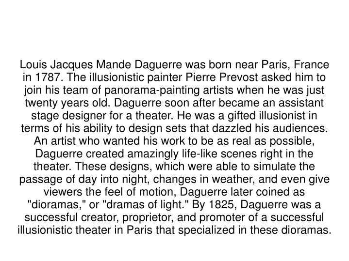 "Louis Jacques Mande Daguerre was born near Paris, France in 1787. The illusionistic painter Pierre Prevost asked him to join his team of panorama-painting artists when he was just twenty years old. Daguerre soon after became an assistant stage designer for a theater. He was a gifted illusionist in terms of his ability to design sets that dazzled his audiences. An artist who wanted his work to be as real as possible, Daguerre created amazingly life-like scenes right in the theater. These designs, which were able to simulate the passage of day into night, changes in weather, and even give viewers the feel of motion, Daguerre later coined as ""dioramas,"" or ""dramas of light."" By 1825, Daguerre was a successful creator, proprietor, and promoter of a successful illusionistic theater in Paris that specialized in these dioramas."