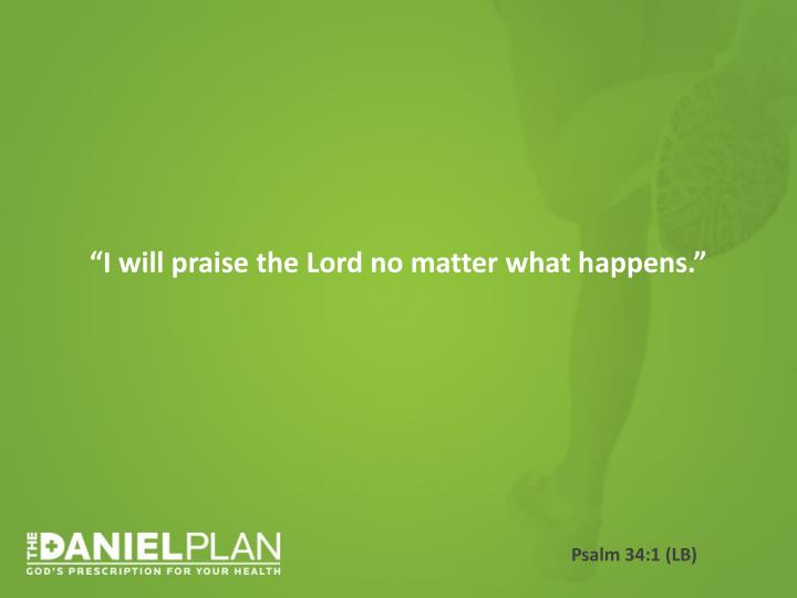 """I will praise the Lord no matter what happens."""