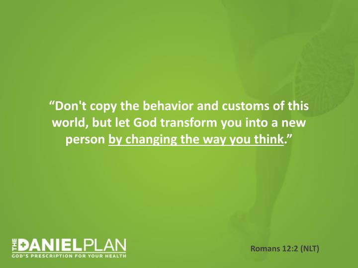 """Don't copy the behavior and customs of this world, but let God transform you into a new person"