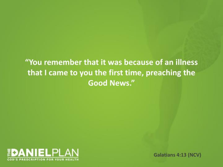 """You remember that it was because of an illness that I came to you the first time, preaching the Good News."""