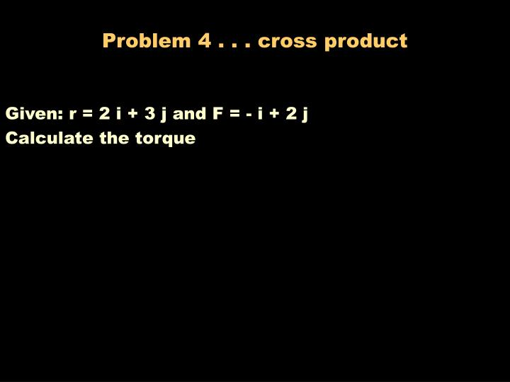 Problem 4 . . . cross product