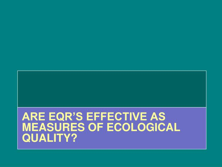 ARE EQR's EFFECTIVE AS MEASURES OF ECOLOGICAL QUALITY?