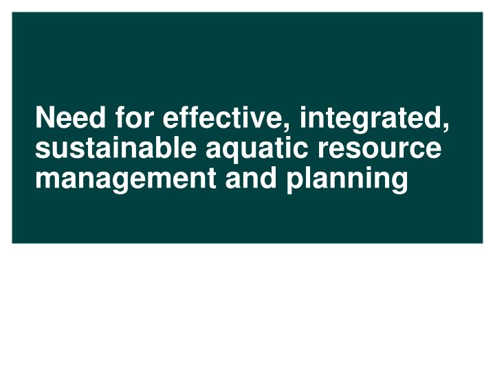 Need for effective, integrated, sustainable aquatic resource management and planning