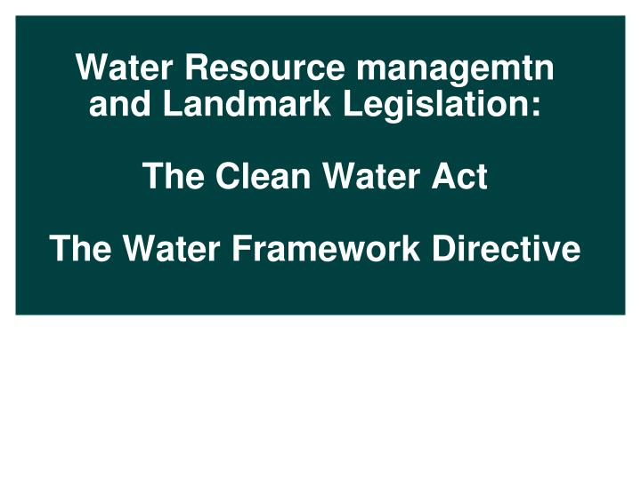 Water resource managemtn and landmark legislation the clean water act the water framework directive