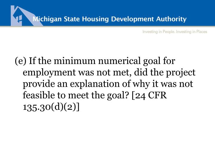 (e) If the minimum numerical goal for employment was not met, did the project provide an explanation of why it was not feasible to meet the goal? [24 CFR 135.30(d)(2)]