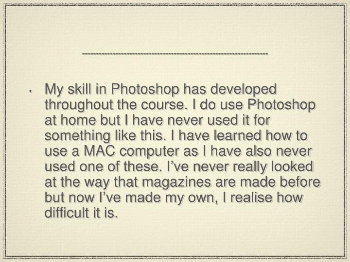My skill in Photoshop has developed throughout the course. I do use Photoshop at home but I have never used it for something like this. I have learned how to use a MAC computer as I have also never used one of these. I've never really looked at the way that magazines are made before but now I've made my own, I realise how difficult it is.