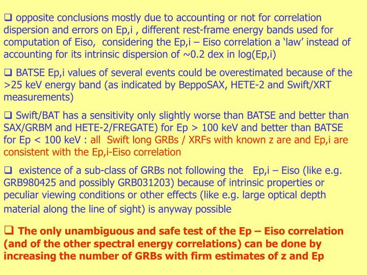 opposite conclusions mostly due to accounting or not for correlation dispersion and errors on Ep,i , different rest-frame energy bands used for computation of Eiso,  considering the Ep,i – Eiso correlation a 'law' instead of accounting for its intrinsic dispersion of ~0.2 dex in log(Ep,i)