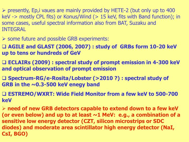 presently, Ep,i vaues are mainly provided by HETE-2 (but only up to 400 keV -> mostly CPL fits) or Konus/Wind (> 15 keV, fits with Band function); in some cases, useful spectral information also from BAT, Suzaku and INTEGRAL