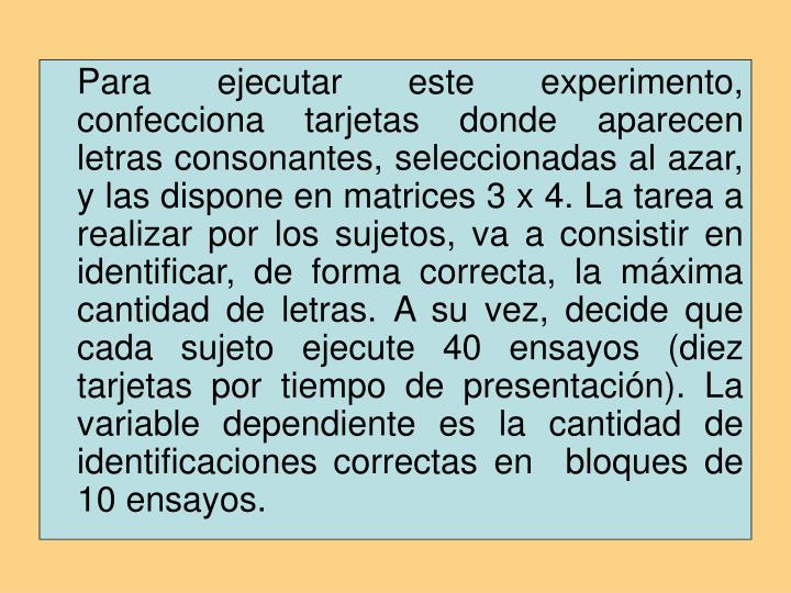 Para ejecutar este experimento, confecciona tarjetas donde aparecen letras consonantes, seleccionadas al azar, y las dispone en matrices 3 x 4. La tarea a realizar por los sujetos, va a consistir en identificar, de forma correcta, la máxima cantidad de letras. A su vez, decide que cada sujeto ejecute 40 ensayos (diez tarjetas por tiempo de presentación). La variable dependiente es la cantidad de identificaciones correctas en  bloques de 10 ensayos.