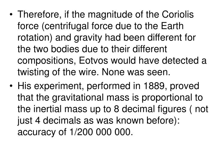 Therefore, if the magnitude of the Coriolis force (centrifugal force due to the Earth rotation) and gravity had been different for the two bodies due to their different compositions, Eotvos would have detected a twisting of the wire. None was seen.