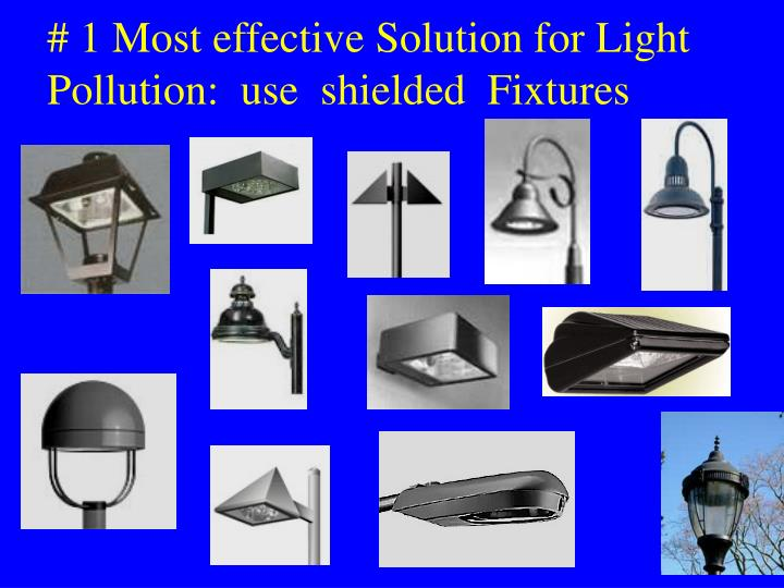 # 1 Most effective Solution for Light Pollution:  use  shielded  Fixtures