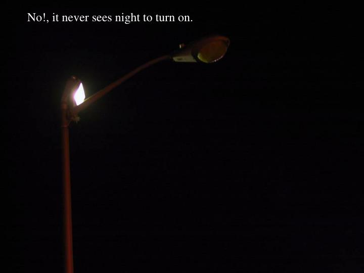 No!, it never sees night to turn on.