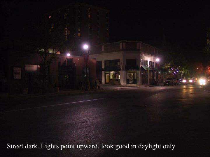Street dark. Lights point upward, look good in daylight only