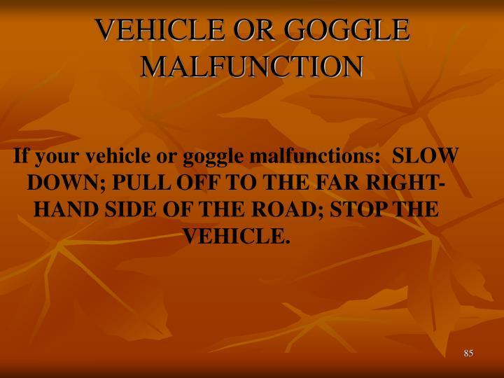 VEHICLE OR GOGGLE MALFUNCTION
