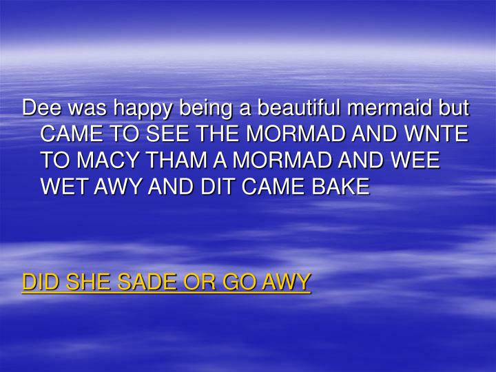 Dee was happy being a beautiful mermaid but CAME TO SEE THE MORMAD AND WNTE TO MACY THAM A MORMAD AND WEE WET AWY AND DIT CAME BAKE