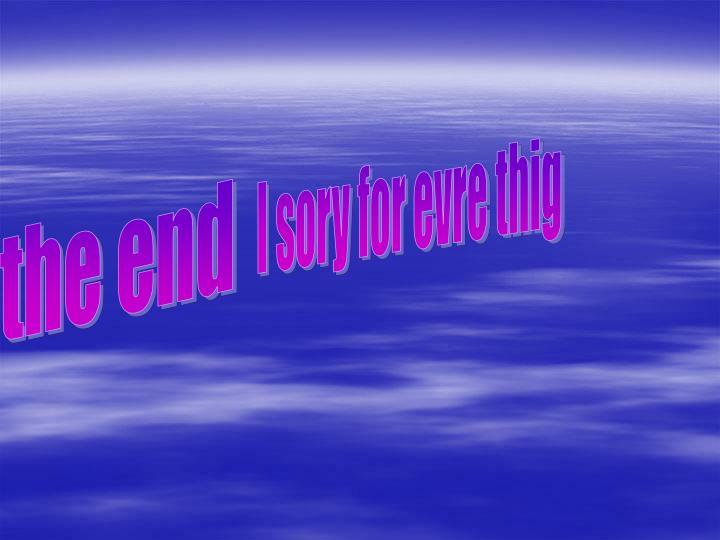 I sory for evre thig