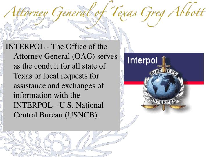 INTERPOL - The Office of the Attorney General (OAG) serves as the conduit for all state of Texas or local requests for assistance and exchanges of information with the INTERPOL - U.S. National Central Bureau (USNCB).