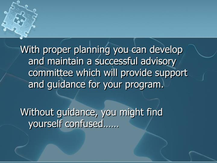 With proper planning you can develop and maintain a successful advisory committee which will provide support and guidance for your program.