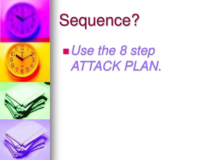 Use the 8 step ATTACK PLAN.