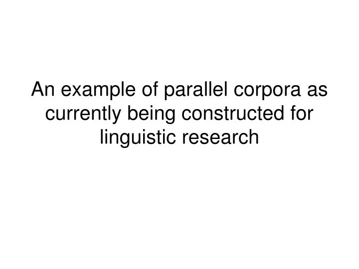 an example of parallel corpora as currently being constructed for linguistic research n.