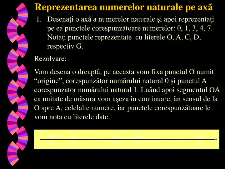 Desenaţi o axă a numerelor naturale şi apoi reprezentaţi pe ea punctele corespunzătoare numerelor: 0, 1, 3, 4, 7. Notaţi punctele reprezentate